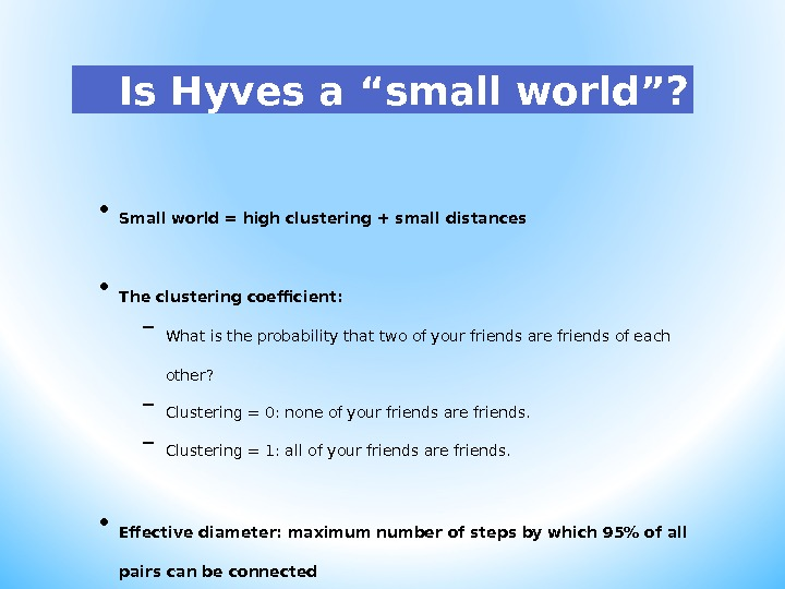 "Is Hyves a "" small world "" ?  • Small world = high clustering +"