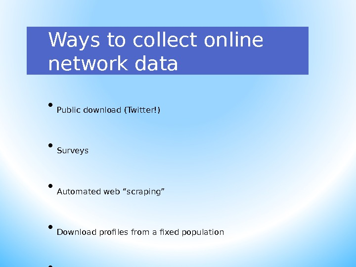 Ways to collect online network data • Public download (Twitter!) • Surveys • Automated web ""