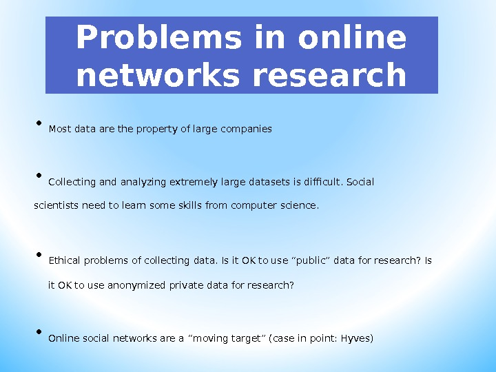 Problems in online networks research • Most data are the property of large companies • Collecting