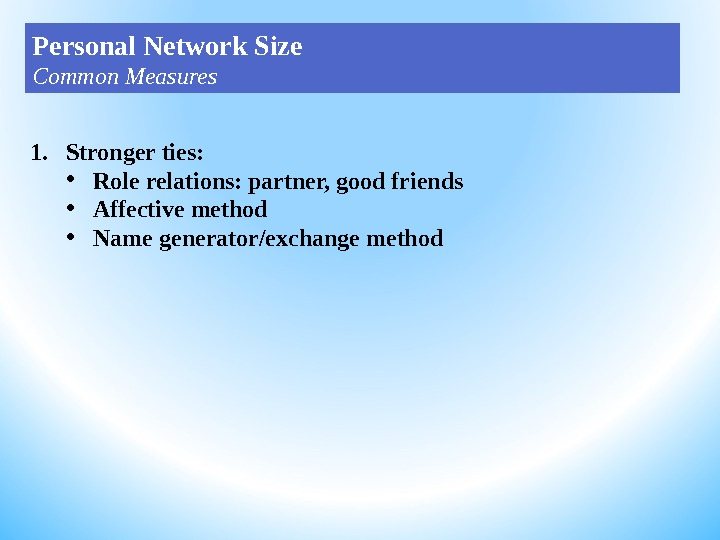 1. Stronger ties:  • Role relations: partner, good friends • Affective method • Name generator/exchange
