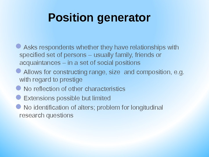 Position generator Asks respondents whether they have relationships with specified set of persons – usually family,