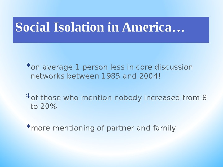 Social Isolation in America… * on average 1 person less in core discussion networks between 1985