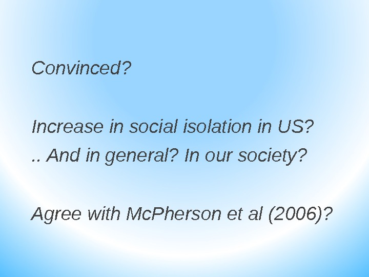 Convinced?  Increase in social isolation in US? . . And in general? In our society?