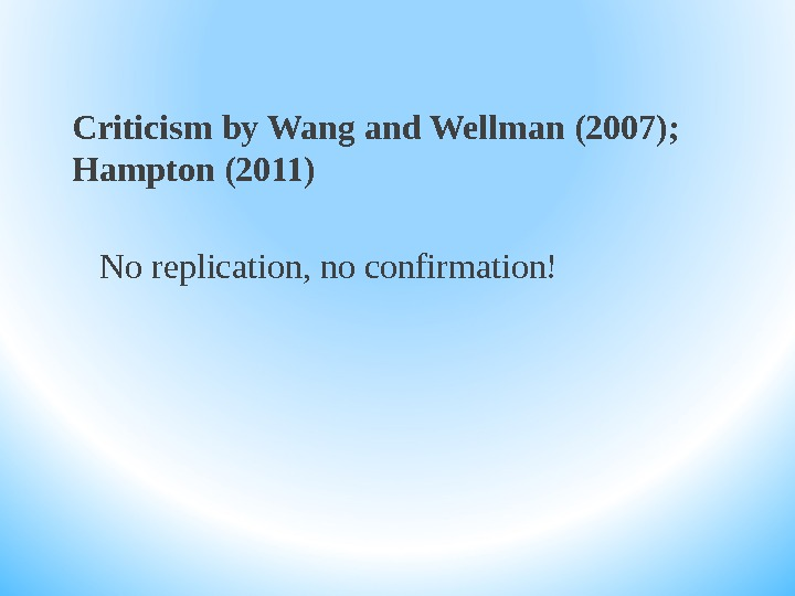 Criticism by Wang and Wellman (2007);  Hampton (2011) No replication, no confirmation!
