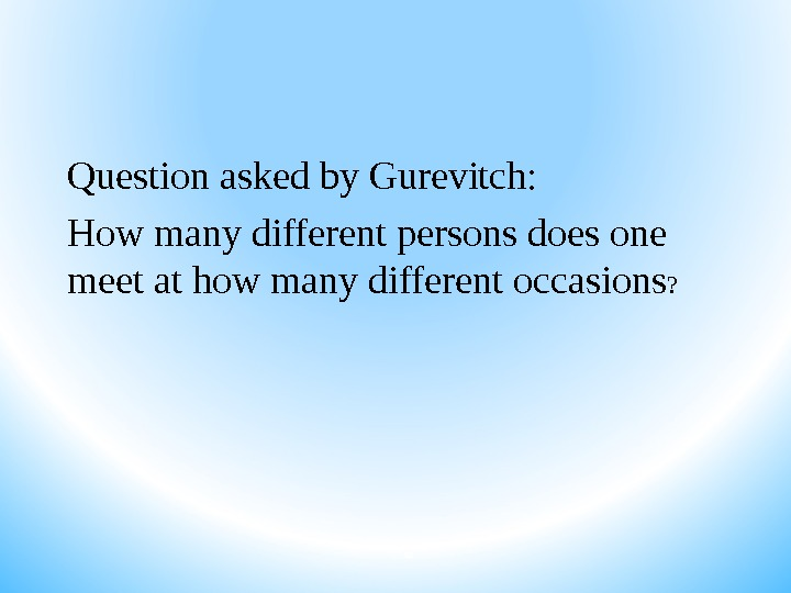Question asked by Gurevitch: How many different persons does one meet at how many different occasions