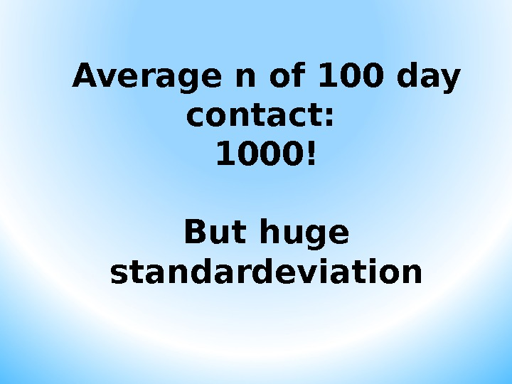 Average n of 100 day contact:  1000! But huge standardeviation