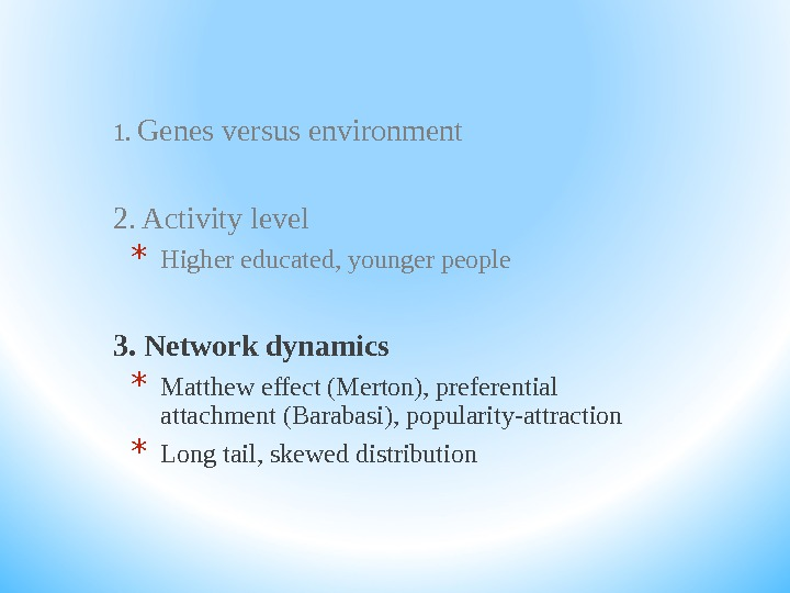 1.  Genes versus environment 2. Activity level * Higher educated, younger people 3. Network dynamics