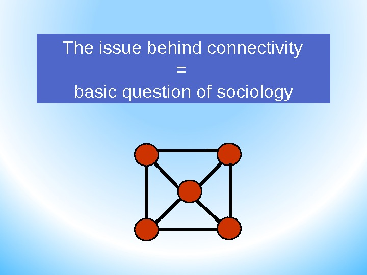 The issue behind connectivity = basic question of sociology