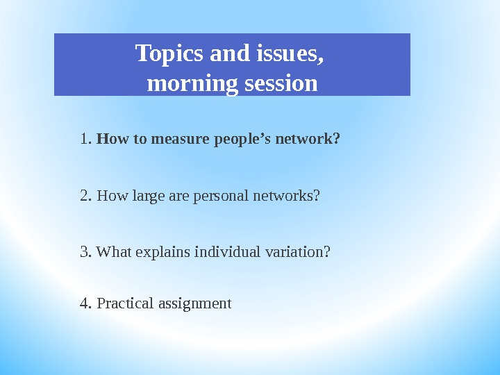 Topics and issues,  morning session 1.  How to measure people 's network?  2.