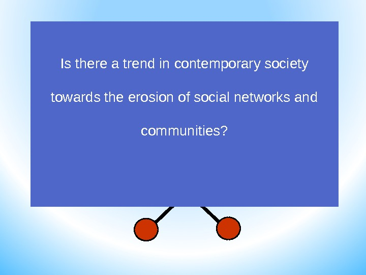 Is there a trend in contemporary society towards the erosion of social networks and