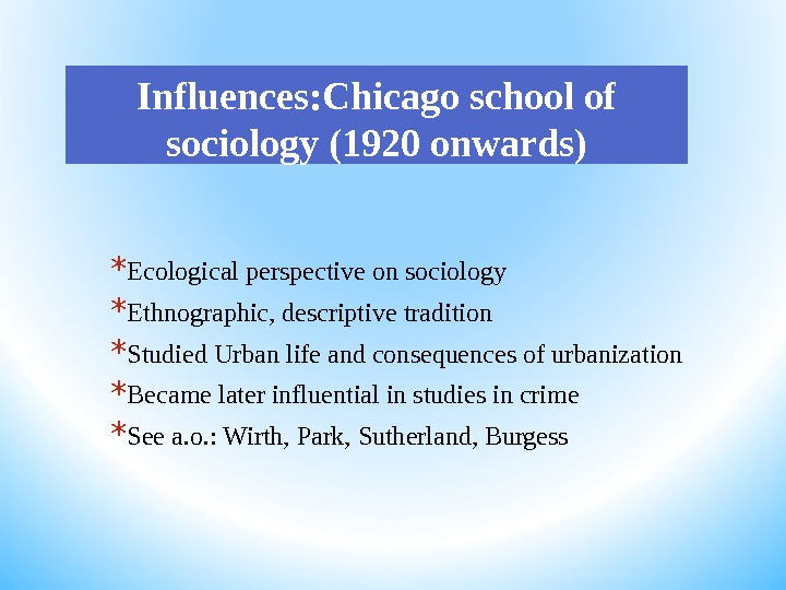 Influences: Chicago school of sociology (1920 onwards) * Ecological perspective on sociology * Ethnographic, descriptive tradition