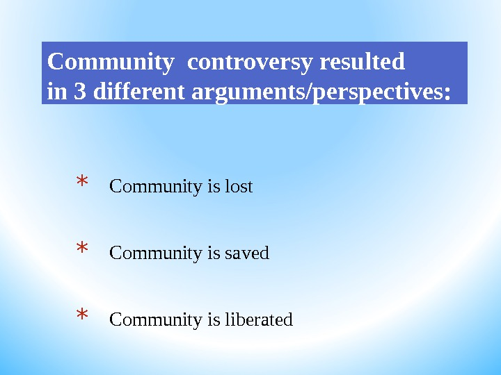 Community controversy resulted in 3 different arguments/perspectives: * Community is lost * Community is saved *