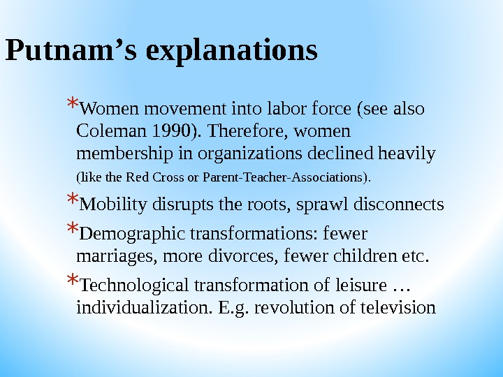 Putnam ' s explanations * Women movement into labor force (see also Coleman 1990). Therefore, women