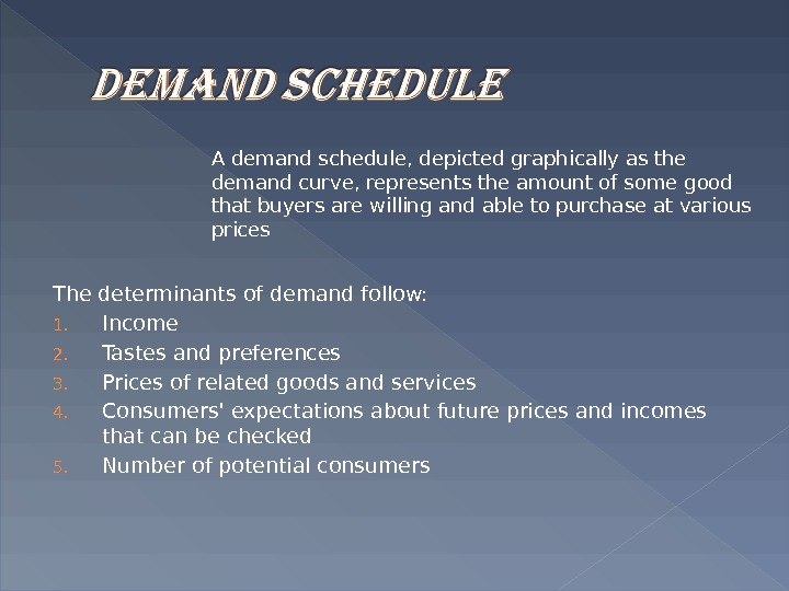 The determinants of demand follow: 1. Income 2. Tastes and preferences 3. Prices of related goods