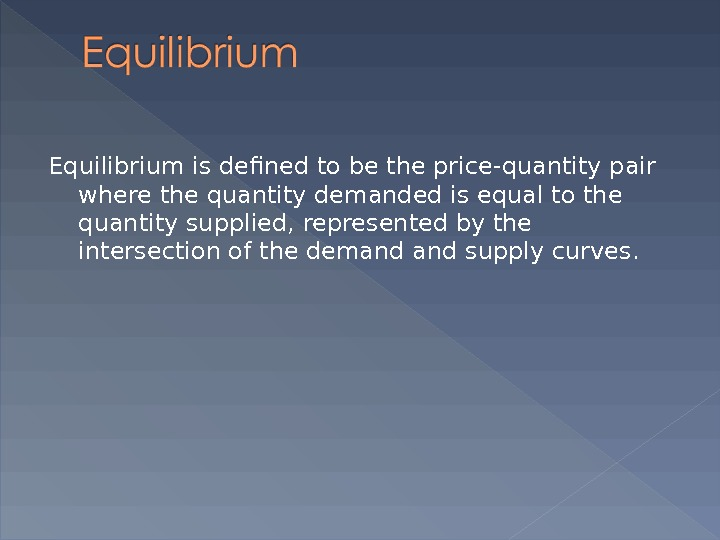 Equilibrium is defined to be the price-quantity pair where the quantity demanded is equal to the