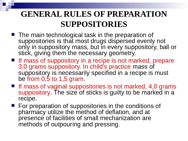 GENERAL RULES OF PREPARATION SUPPOSITORIES The main technological task in the preparation of suppositories is that