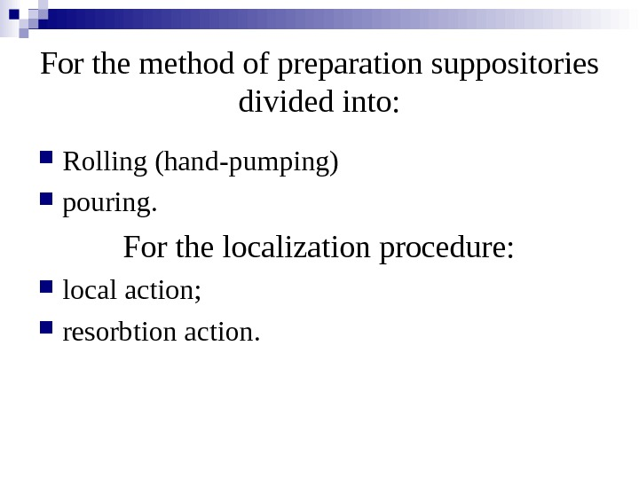 For the method of preparation suppositories divided into:  Rolling (hand-pumping) pouring. For the localization procedure: