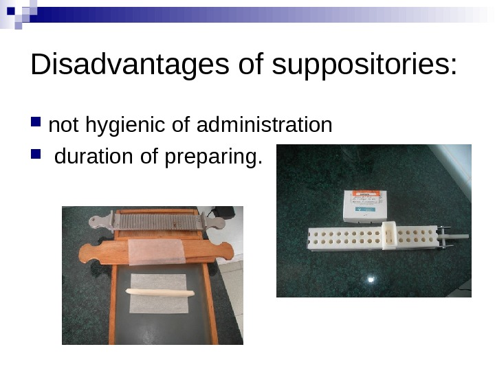 Disadvantages of suppositories:  not hygienic of administration  duration of preparing.