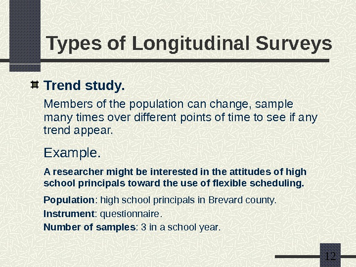 12 Types of Longitudinal Surveys Trend study. Members of the population can change, sample
