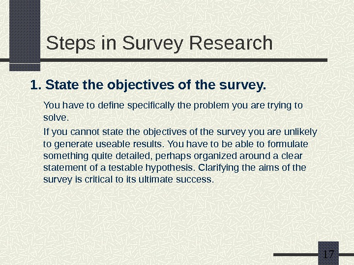 17 Steps in Survey Research 1. State the objectives of the survey. You have