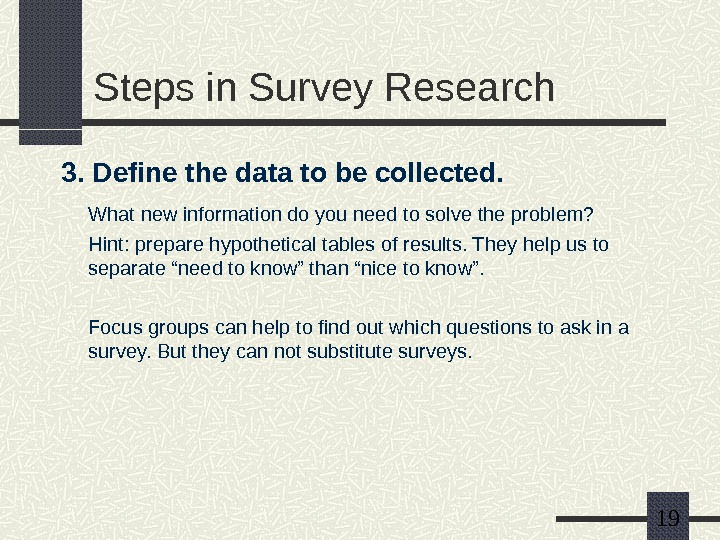 19 Steps in Survey Research 3. Define the data to be collected. What new