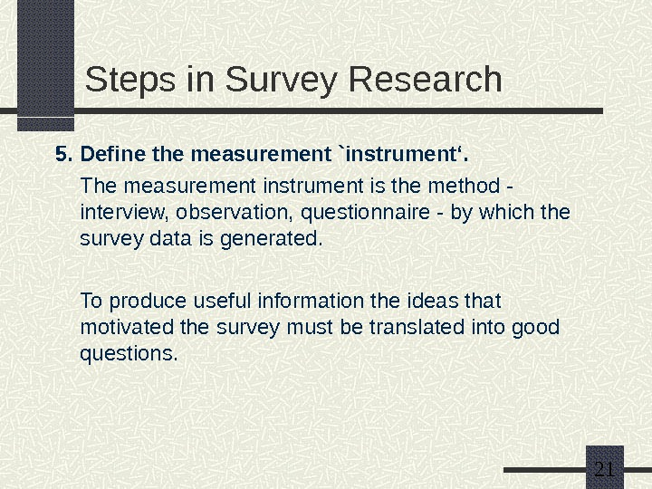21 Steps in Survey Research 5. Define the measurement `instrument'. The measurement instrument is