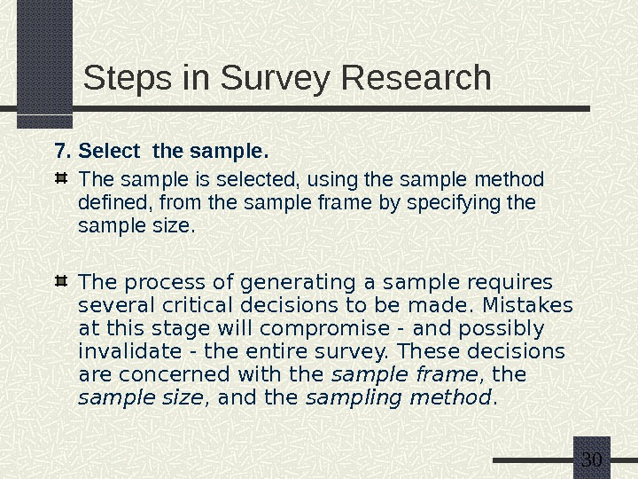 30 Steps in Survey Research 7. Select the sample. The sample is selected, using