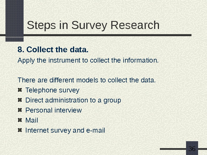 36 Steps in Survey Research 8. Collect the data. Apply the instrument to collect