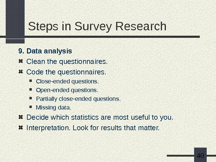 40 Steps in Survey Research 9. Data analysis Clean the questionnaires.  Code the