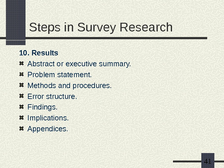 41 Steps in Survey Research 10. Results Abstract or executive summary. Problem statement. Methods