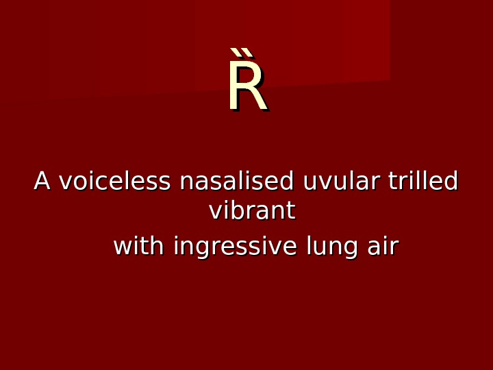 ȐȐ A voiceless nasalised uvular trilled vibrant with ingressive lung air
