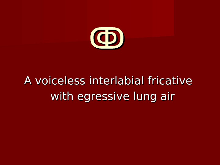 ↂↂ  A voiceless interlabial fricative with egressive lung air