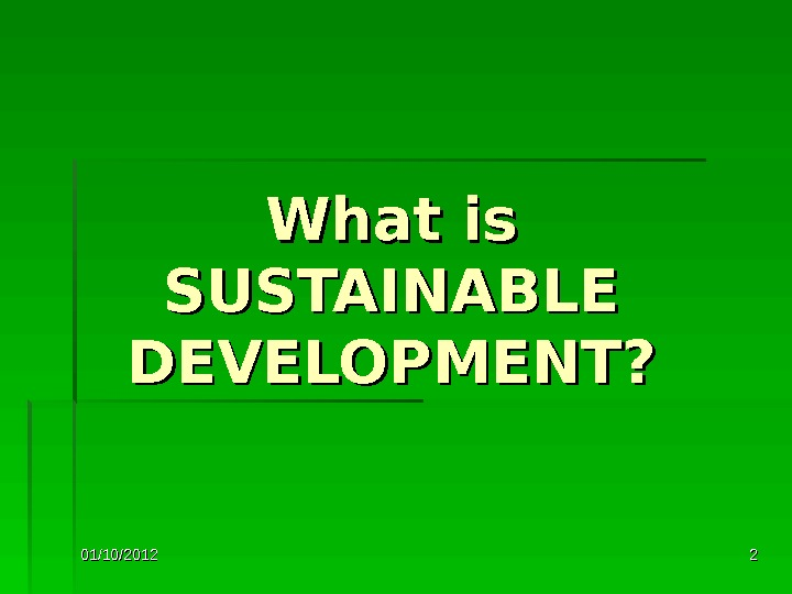 01/10/2012 22 What is SUSTAINABLE DEVELOPMENT?