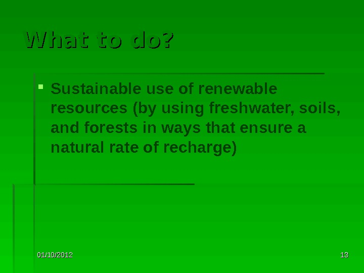 01/10/2012 1313 What to do?  Sustainable use of renewable resources (by using freshwater, soils,