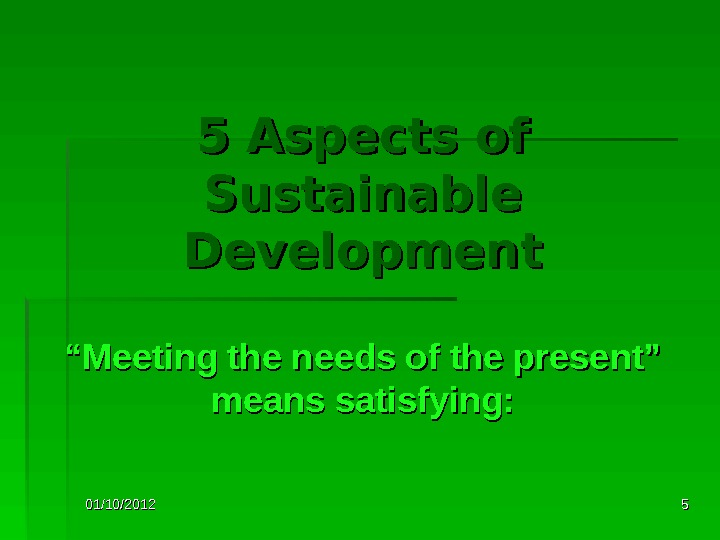 "01/10/2012 555 Aspects of Sustainable Development """" Meeting the needs of the present"" means satisfying:"