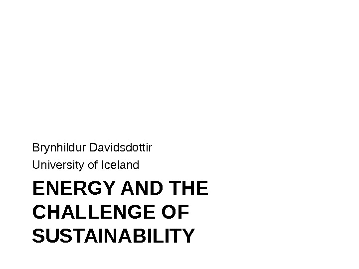 ENERGY AND THE CHALLENGE OF SUSTAINABILITYBrynhildur Davidsdottir University of Iceland