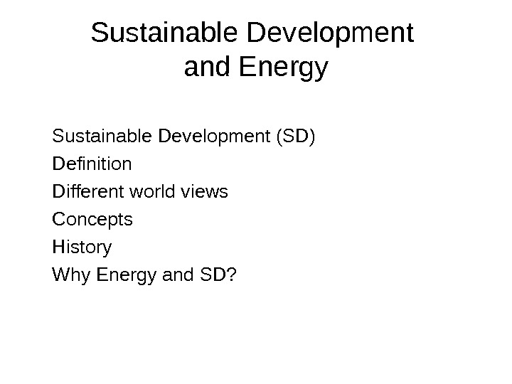 Sustainable Development and Energy  Sustainable Development (SD) Definition Different world views Concepts History Why Energy