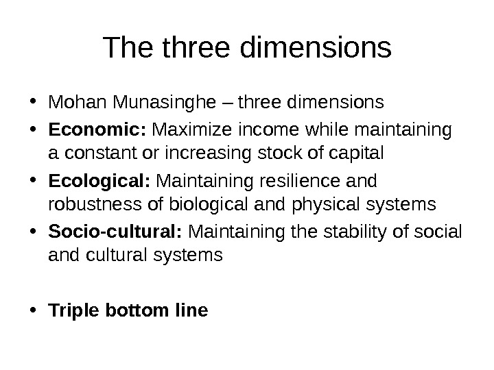 The three dimensions • Mohan Munasinghe – three dimensions • Economic:  Maximize income while maintaining