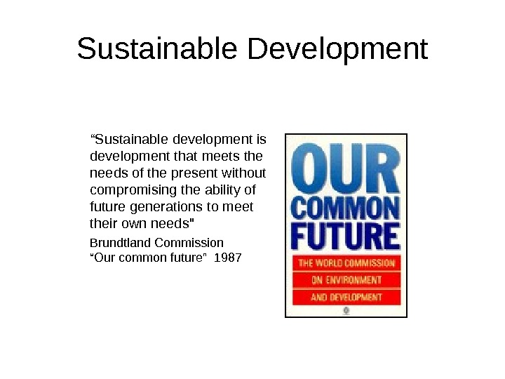 "Sustainable Development "" Sustainable development is development that meets the needs of the present without compromising"