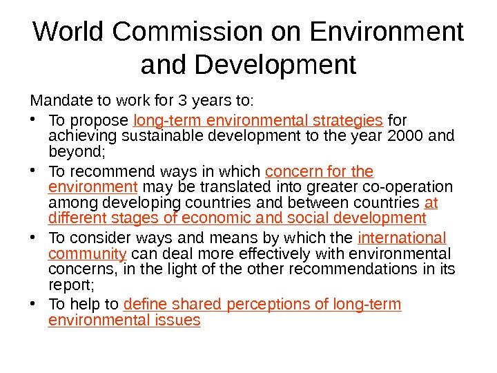 World Commission on Environment and Development Mandate to work for 3 years to:  • To