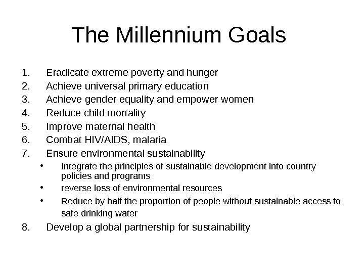 The Millennium Goals 1. Eradicate extreme poverty and hunger 2. Achieve universal primary education 3. Achieve