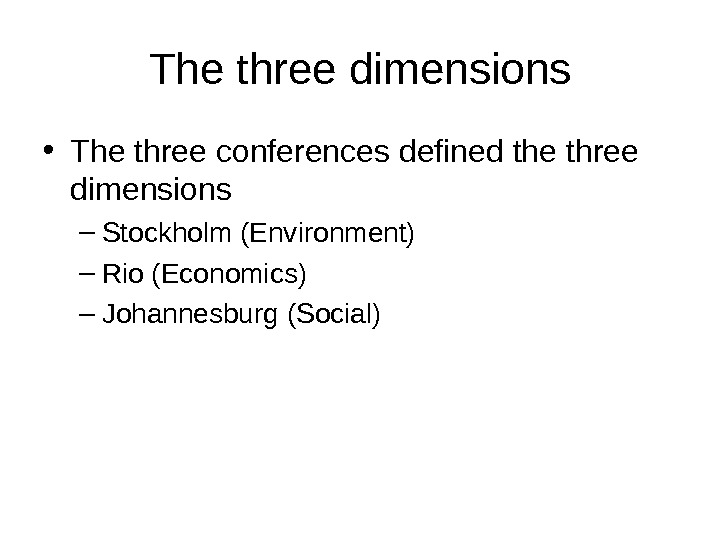 The three dimensions • The three conferences defined the three dimensions – Stockholm (Environment) – Rio