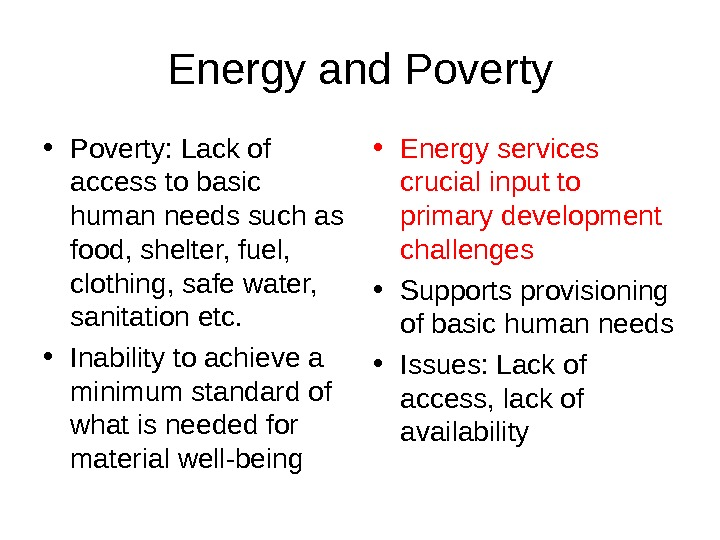 Energy and Poverty • Poverty: Lack of access to basic human needs such as food, shelter,