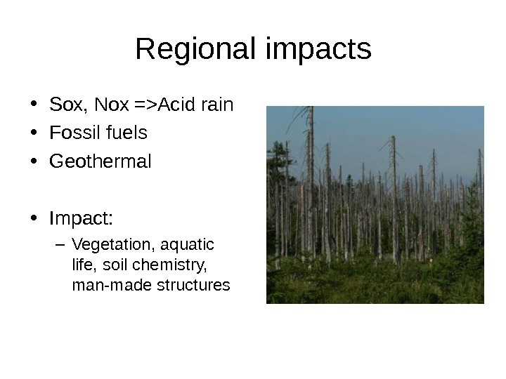Regional impacts • Sox, Nox =Acid rain • Fossil fuels • Geothermal • Impact: – Vegetation,