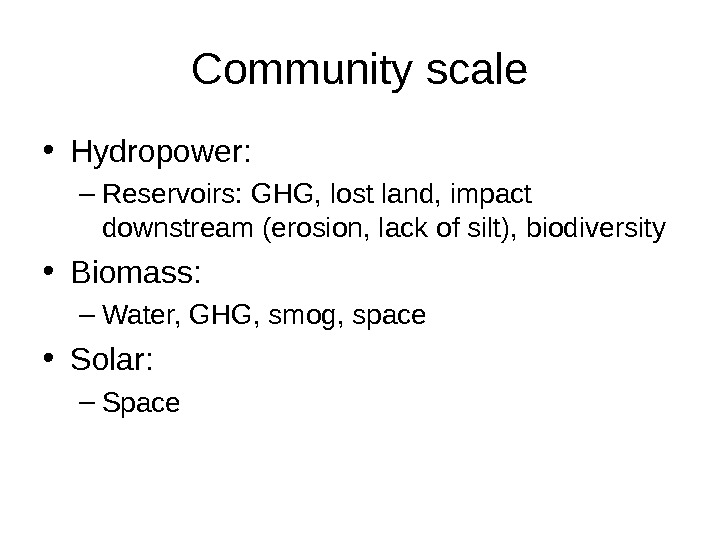 Community scale • Hydropower: – Reservoirs: GHG, lost land, impact downstream (erosion, lack of silt), biodiversity