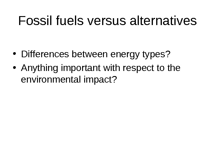 Fossil fuels versus alternatives • Differences between energy types?  • Anything important with respect to
