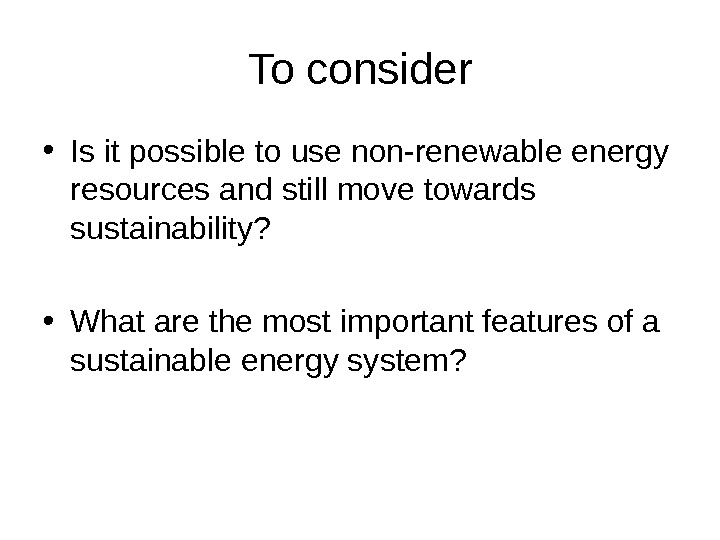 To consider • Is it possible to use non-renewable energy resources and still move towards sustainability?