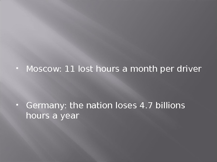 Moscow: 11 lost hours a month per driver Germany: the nation loses 4. 7 billions