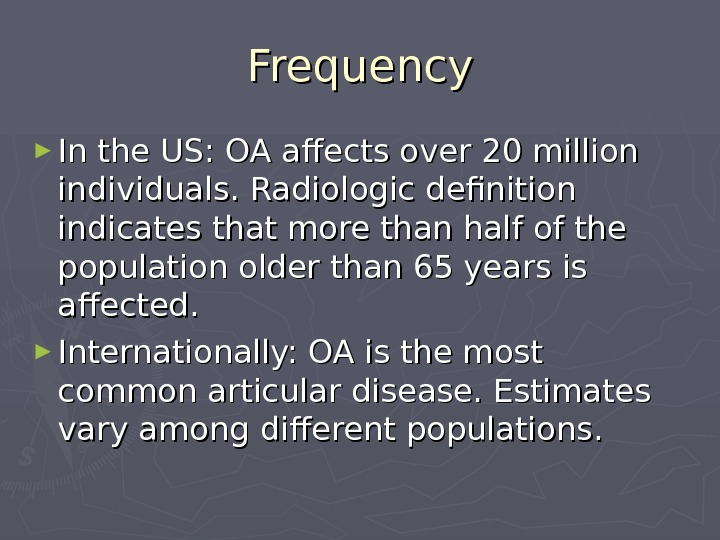 Frequency ► In the US: OA affects over 20 million individuals. Radiologic definition indicates