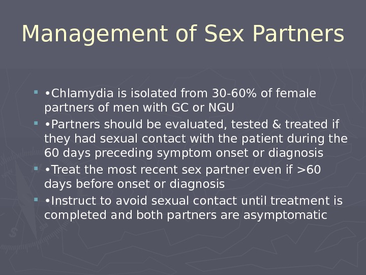 Management of Sex Partners  • Chlamydia is isolated from 30-60% of female partners